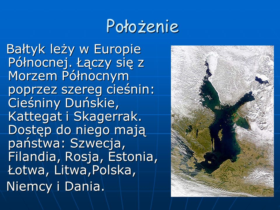 Położenie Położenie Bałtyk leży w Europie Północnej. Łączy się z Morzem Północnym poprzez szereg cieśnin: Cieśniny Duńskie, Kattegat i Skagerrak. Dost