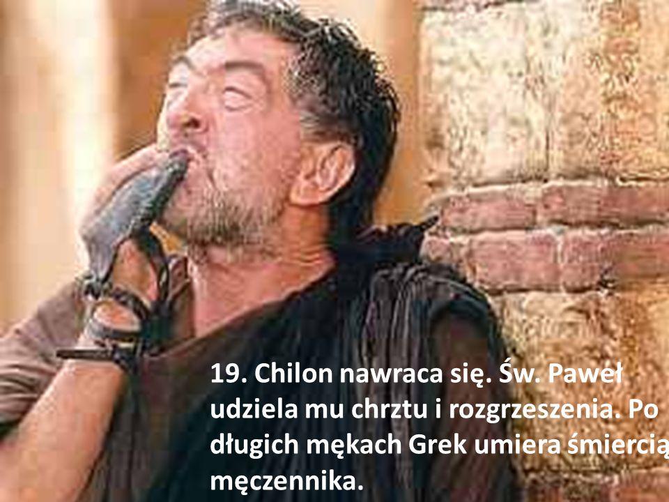19. Chilon nawraca się. Św. Paweł udziela mu chrztu i rozgrzeszenia. Po długich mękach Grek umiera śmiercią męczennika.