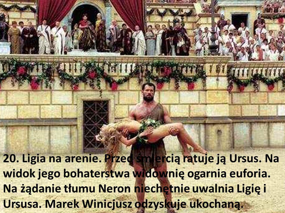 20. Ligia na arenie. Przed śmiercią ratuje ją Ursus. Na widok jego bohaterstwa widownię ogarnia euforia. Na żądanie tłumu Neron niechętnie uwalnia Lig