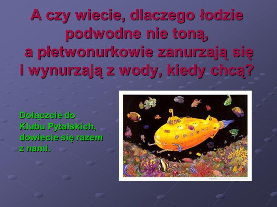 A czy wiecie, dlaczego łodzie podwodne nie toną, a płetwonurkowie zanurzają się i wynurzają z wody, kiedy chcą? Dołączcie do Klubu Pytalskich, dowieci