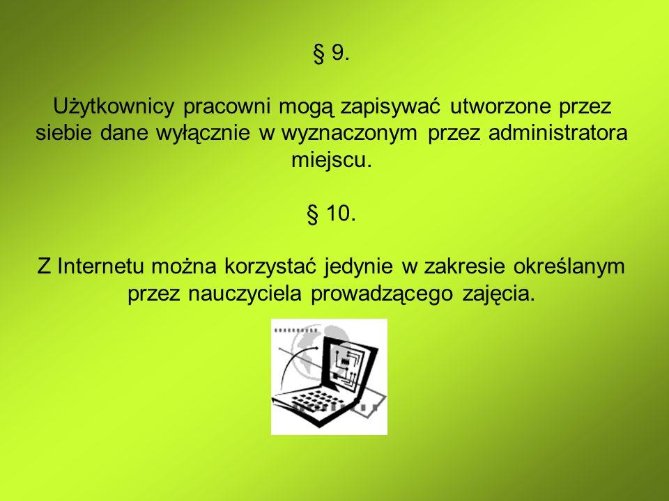 § 9. Użytkownicy pracowni mogą zapisywać utworzone przez siebie dane wyłącznie w wyznaczonym przez administratora miejscu. § 10. Z Internetu można kor