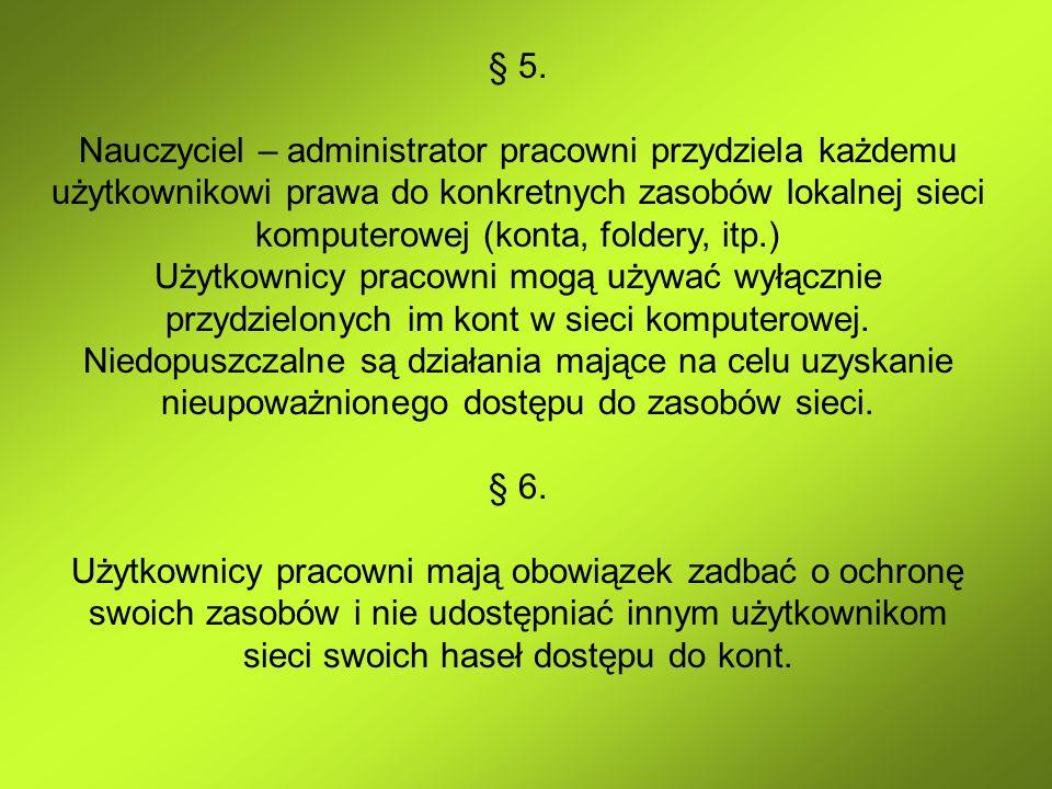§ 5. Nauczyciel – administrator pracowni przydziela każdemu użytkownikowi prawa do konkretnych zasobów lokalnej sieci komputerowej (konta, foldery, it
