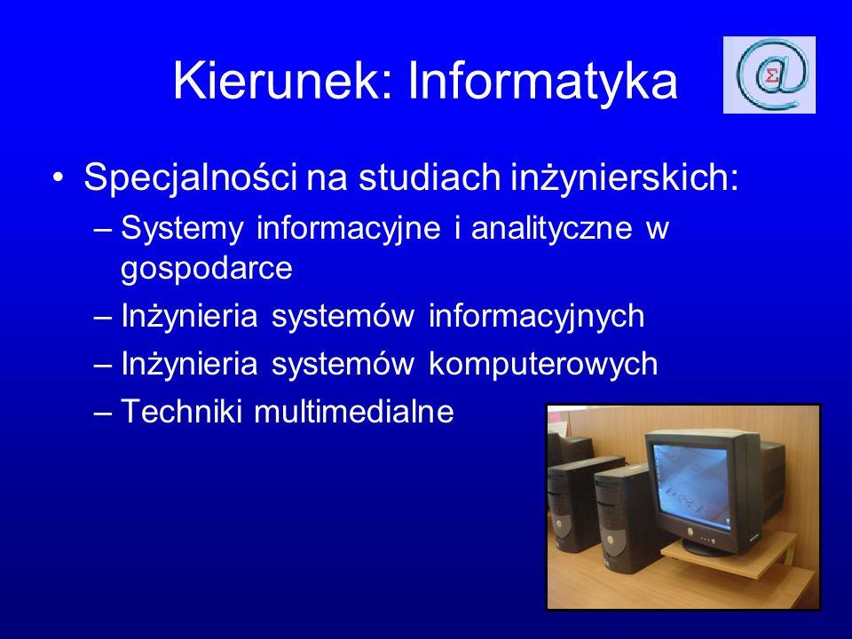 Kierunek: Informatyka Specjalności na studiach inżynierskich: –Systemy informacyjne i analityczne w gospodarce –Inżynieria systemów informacyjnych –Inżynieria systemów komputerowych –Techniki multimedialne