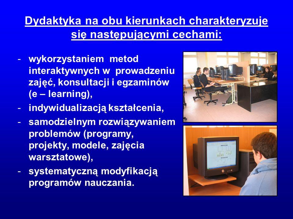 Dydaktyka na obu kierunkach charakteryzuje się następującymi cechami: -wykorzystaniem metod interaktywnych w prowadzeniu zajęć, konsultacji i egzaminów (e – learning), -indywidualizacją kształcenia, -samodzielnym rozwiązywaniem problemów (programy, projekty, modele, zajęcia warsztatowe), -systematyczną modyfikacją programów nauczania.