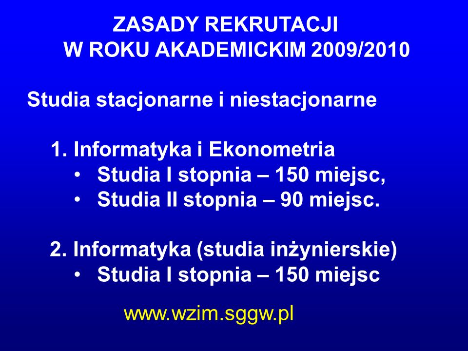 ZASADY REKRUTACJI W ROKU AKADEMICKIM 2009/2010 Studia stacjonarne i niestacjonarne 1. 1.Informatyka i Ekonometria Studia I stopnia – 150 miejsc, Studi