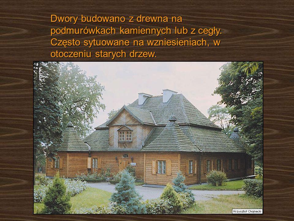 Dwory budowano z drewna na podmurówkach kamiennych lub z cegły. Często sytuowane na wzniesieniach, w otoczeniu starych drzew.