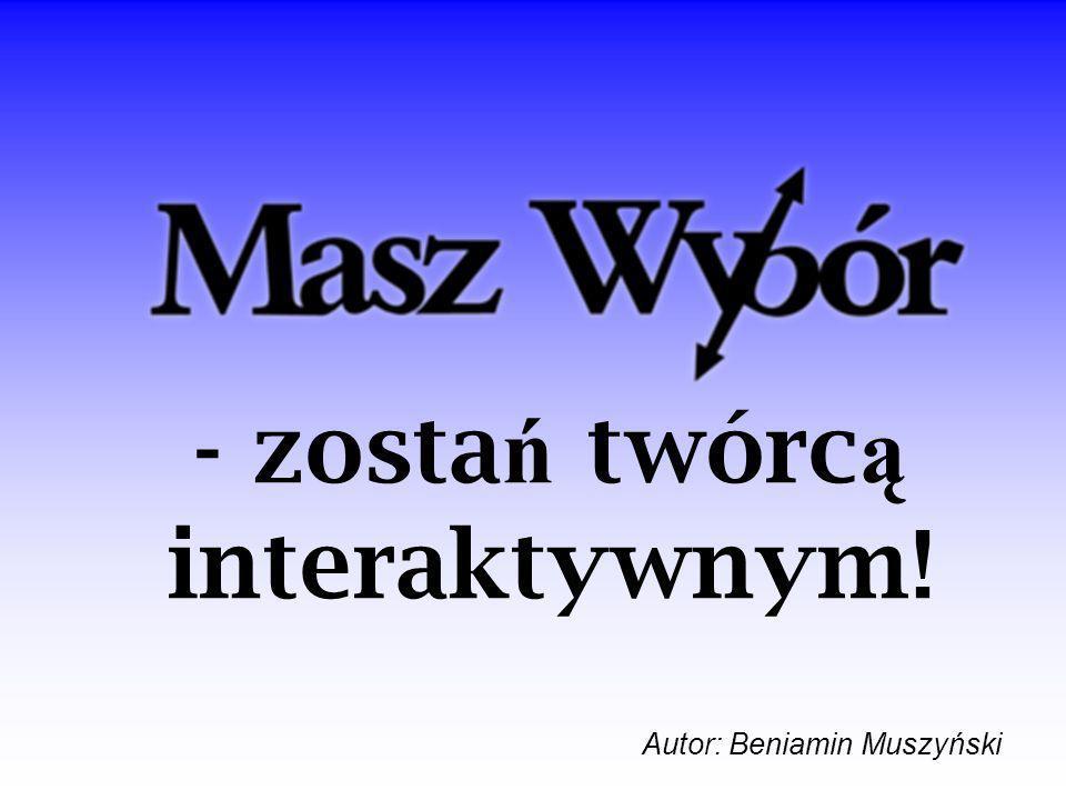 - zosta ń twórc ą interaktywnym! Autor: Beniamin Muszyński