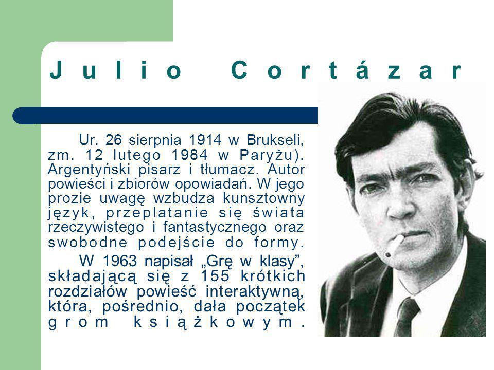 Julio Cortázar Ur. 26 sierpnia 1914 w Brukseli, zm. 12 lutego 1984 w Paryżu). Argentyński pisarz i tłumacz. Autor powieści i zbiorów opowiadań. W jego