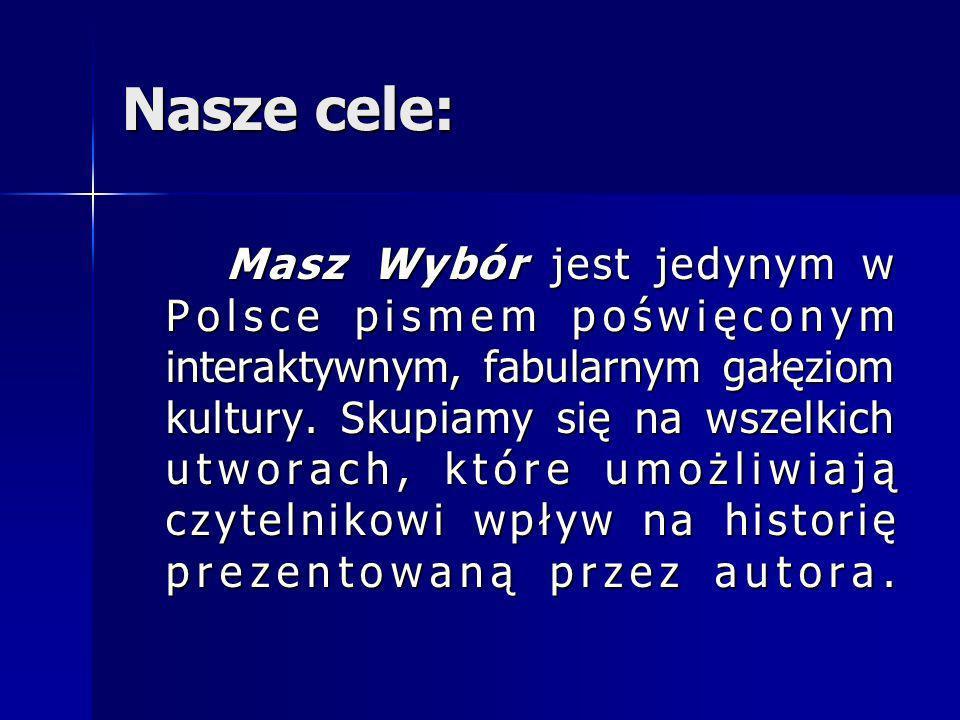Nasze cele: Masz Wybór jest jedynym w Polsce pismem poświęconym interaktywnym, fabularnym gałęziom kultury. Skupiamy się na wszelkich utworach, które