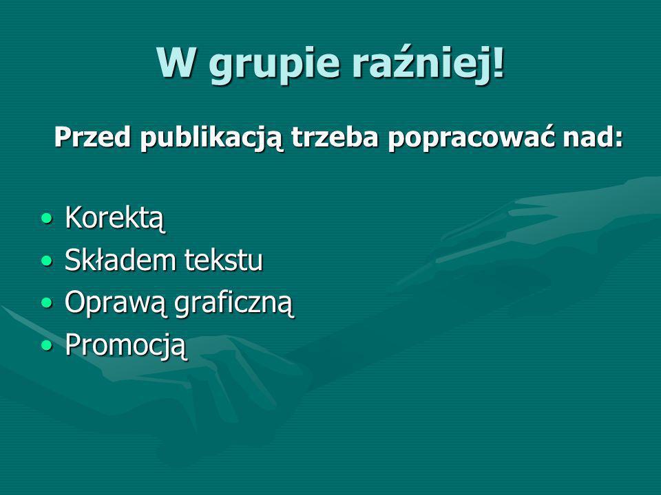 W grupie raźniej! Przed publikacją trzeba popracować nad: KorektąKorektą Składem tekstuSkładem tekstu Oprawą graficznąOprawą graficzną PromocjąPromocj