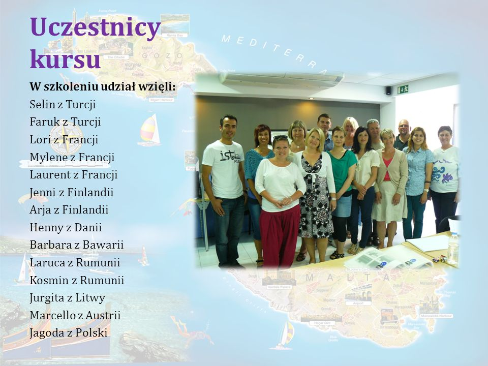 Uczestnicy kursu W szkoleniu udział wzięli: Selin z Turcji Faruk z Turcji Lori z Francji Mylene z Francji Laurent z Francji Jenni z Finlandii Arja z Finlandii Henny z Danii Barbara z Bawarii Laruca z Rumunii Kosmin z Rumunii Jurgita z Litwy Marcello z Austrii Jagoda z Polski