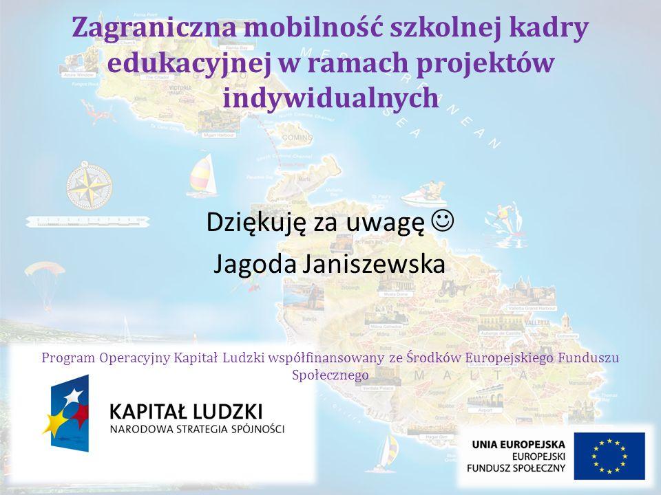 Zagraniczna mobilność szkolnej kadry edukacyjnej w ramach projektów indywidualnych Dziękuję za uwagę Jagoda Janiszewska Program Operacyjny Kapitał Lud