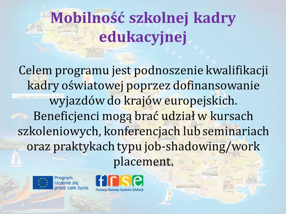 Mobilność szkolnej kadry edukacyjnej Celem programu jest podnoszenie kwalifikacji kadry oświatowej poprzez dofinansowanie wyjazdów do krajów europejskich.