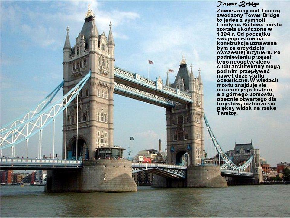 Tower Bridge Zawieszony nad Tamizą zwodzony Tower Bridge to jeden z symboli Londynu. Budowa mostu została ukończona w 1894 r. Od początku swojego istn