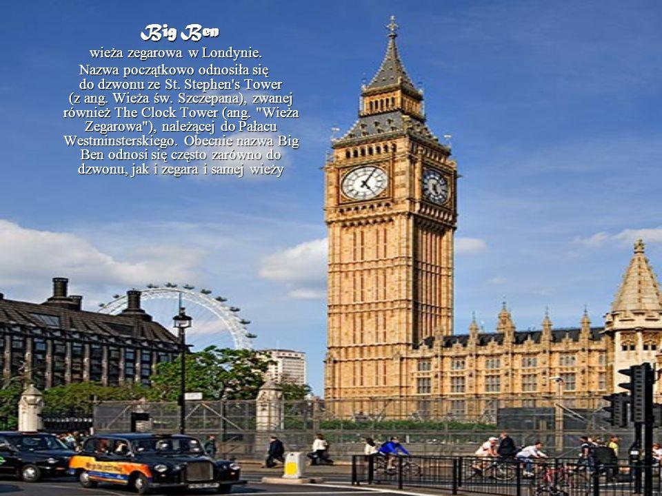 Big Ben Big Ben wieża zegarowa w Londynie. wieża zegarowa w Londynie. Nazwa początkowo odnosiła się do dzwonu ze St. Stephen's Tower (z ang. Wieża św.