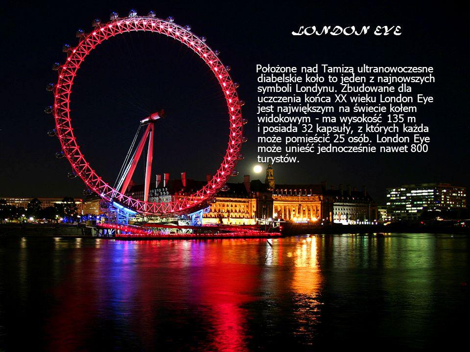 LONDON EYE Położone nad Tamizą ultranowoczesne diabelskie koło to jeden z najnowszych symboli Londynu. Zbudowane dla uczczenia końca XX wieku London E