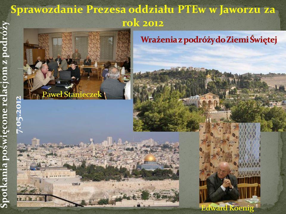 Sprawozdanie Prezesa oddziału PTEw w Jaworzu za rok 2012 Paweł Stanieczek Spotkania poświęcone relacjom z podróży 7.05.2012 Edward Koenig