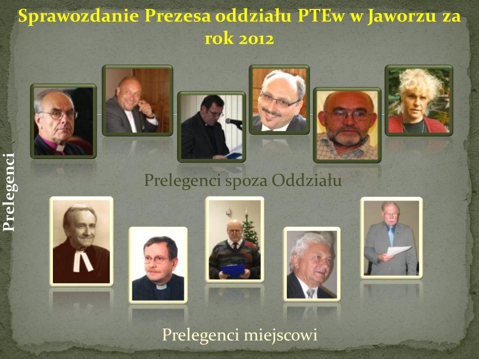 Prelegenci spoza Oddziału Prelegenci miejscowi Prelegenci Sprawozdanie Prezesa oddziału PTEw w Jaworzu za rok 2012