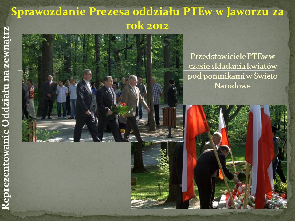 Przedstawiciele PTEw w czasie składania kwiatów pod pomnikami w Święto Narodowe Sprawozdanie Prezesa oddziału PTEw w Jaworzu za rok 2012 Reprezentowanie Oddziału na zewnątrz