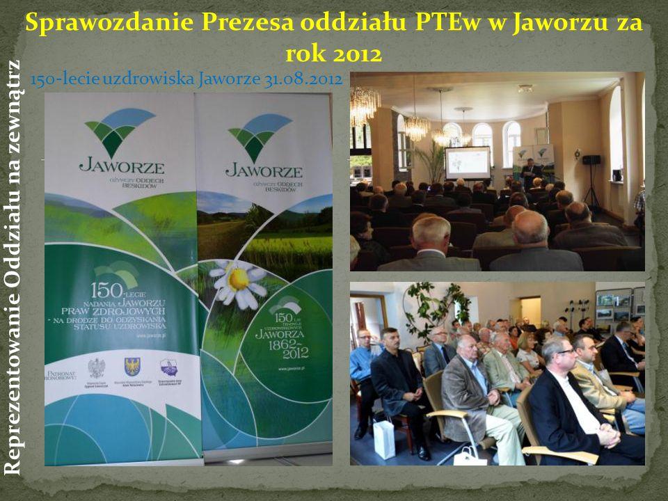 Sprawozdanie Prezesa oddziału PTEw w Jaworzu za rok 2012 Reprezentowanie Oddziału na zewnątrz 150-lecie uzdrowiska Jaworze 31.08.2012