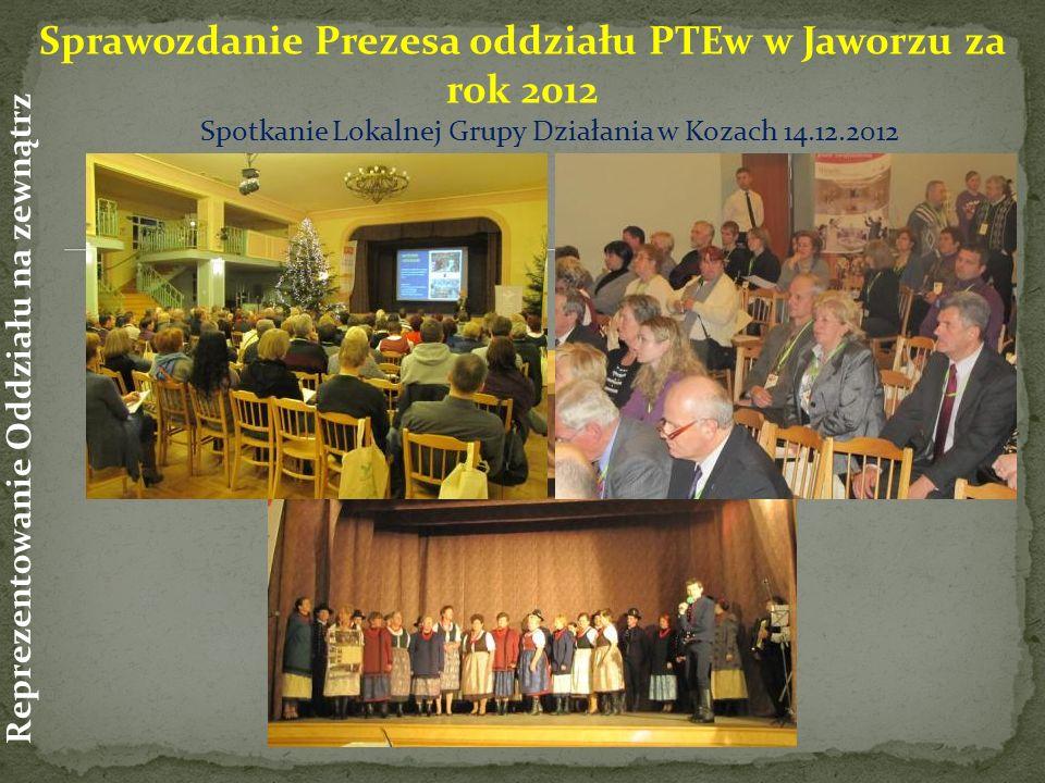 Spotkanie Lokalnej Grupy Działania w Kozach 14.12.2012 Sprawozdanie Prezesa oddziału PTEw w Jaworzu za rok 2012 Reprezentowanie Oddziału na zewnątrz