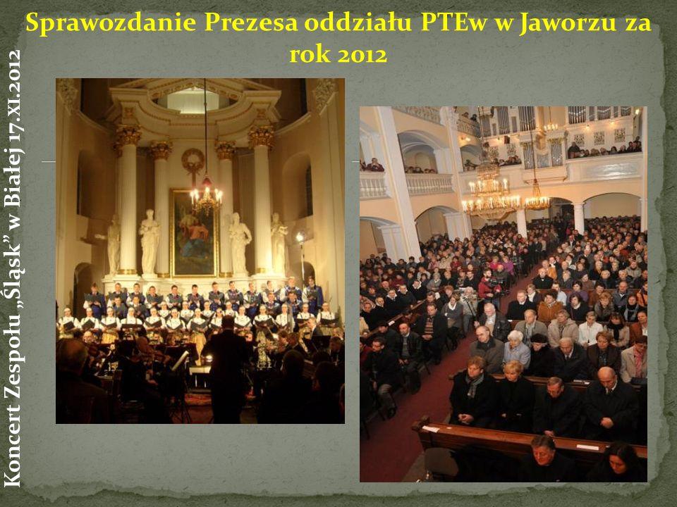 Sprawozdanie Prezesa oddziału PTEw w Jaworzu za rok 2012 Koncert Zespołu Śląsk w Białej 17. XI.2012