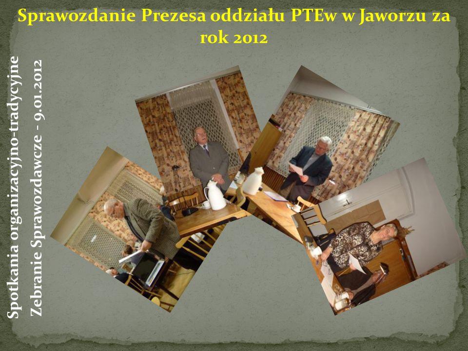 Sprawozdanie Prezesa oddziału PTEw w Jaworzu za rok 2012 Spotkania organizacyjno-tradycyjne Zebranie Sprawozdawcze - 9.01.2012