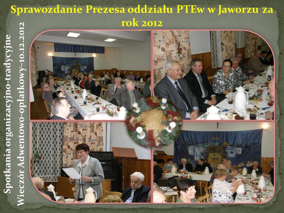 Sprawozdanie Prezesa oddziału PTEw w Jaworzu za rok 2012 Spotkania organizacyjno-tradycyjne Wieczór Adwentowo-opłatkowy–10.12.2012