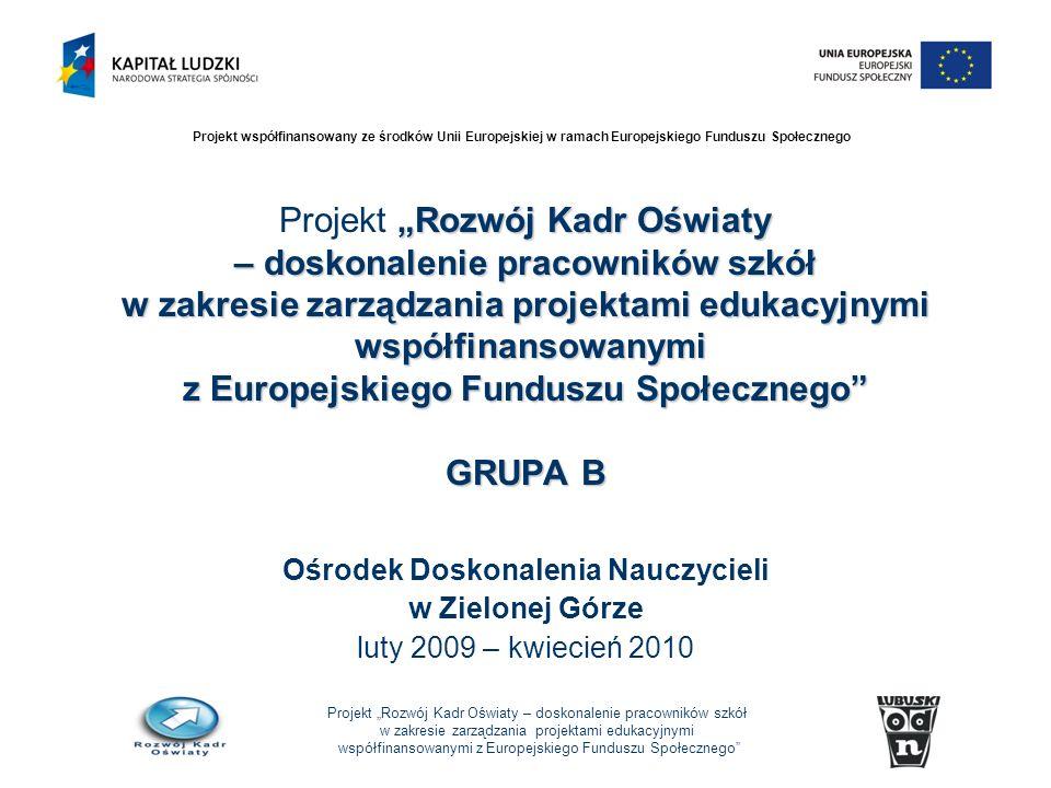 Projekt Rozwój Kadr Oświaty – doskonalenie pracowników szkół w zakresie zarządzania projektami edukacyjnymi współfinansowanymi z Europejskiego Funduszu Społecznego Projekt współfinansowany ze środków Unii Europejskiej w ramach Europejskiego Funduszu Społecznego Rozwój Kadr Oświaty – doskonalenie pracowników szkół w zakresie zarządzania projektami edukacyjnymi współfinansowanymi z Europejskiego Funduszu Społecznego GRUPA B Projekt Rozwój Kadr Oświaty – doskonalenie pracowników szkół w zakresie zarządzania projektami edukacyjnymi współfinansowanymi z Europejskiego Funduszu Społecznego GRUPA B Ośrodek Doskonalenia Nauczycieli w Zielonej Górze luty 2009 – kwiecień 2010