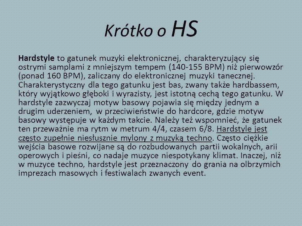 Krótko o HS Hardstyle to gatunek muzyki elektronicznej, charakteryzujący się ostrymi samplami z mniejszym tempem (140-155 BPM) niż pierwowzór (ponad 1