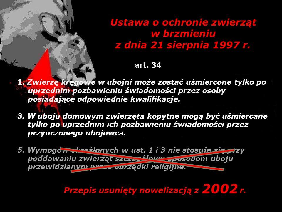 Ustawa o ochronie zwierząt w brzmieniu z dnia 21 sierpnia 1997 r. art. 34 1. Zwierzę kręgowe w ubojni może zostać uśmiercone tylko po uprzednim pozbaw