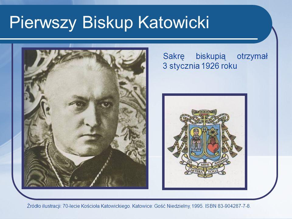 Pierwszy Biskup Katowicki Sakrę biskupią otrzymał 3 stycznia 1926 roku Źródło ilustracji: 70-lecie Kościoła Katowickiego. Katowice: Gość Niedzielny, 1