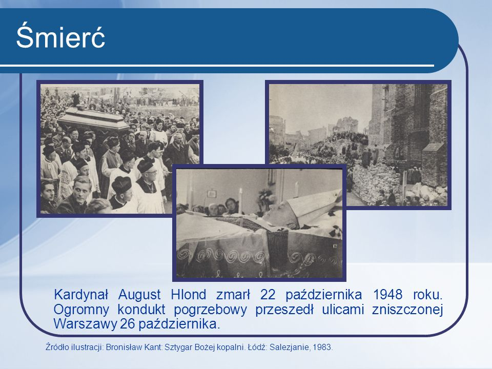 Śmierć Kardynał August Hlond zmarł 22 października 1948 roku. Ogromny kondukt pogrzebowy przeszedł ulicami zniszczonej Warszawy 26 października. Źródł