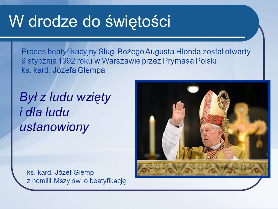 W drodze do świętości Proces beatyfikacyjny Sługi Bożego Augusta Hlonda został otwarty 9 stycznia 1992 roku w Warszawie przez Prymasa Polski ks. kard.
