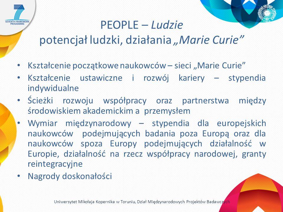 PEOPLE – Ludzie potencjał ludzki, działania Marie Curie Kształcenie początkowe naukowców – sieci Marie Curie Kształcenie ustawiczne i rozwój kariery – stypendia indywidualne Ścieżki rozwoju współpracy oraz partnerstwa między środowiskiem akademickim a przemysłem Wymiar międzynarodowy – stypendia dla europejskich naukowców podejmujących badania poza Europą oraz dla naukowców spoza Europy podejmujących działalność w Europie, działalność na rzecz współpracy narodowej, granty reintegracyjne Nagrody doskonałości Uniwersytet Mikołaja Kopernika w Toruniu, Dział Międzynarodowych Projektów Badawczych