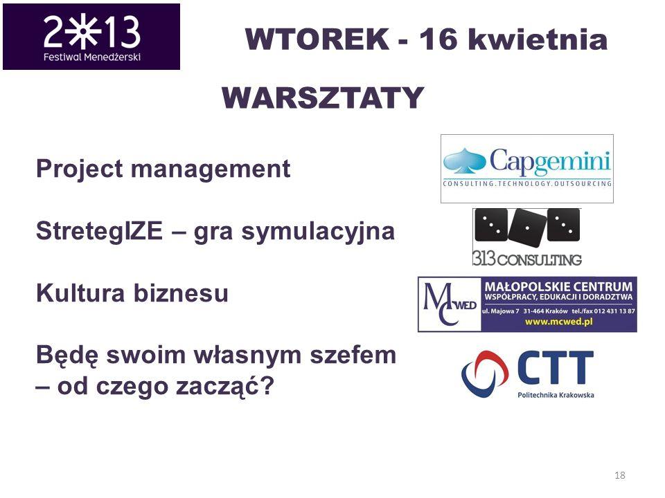 18 WARSZTATY Project management StretegIZE – gra symulacyjna Kultura biznesu Będę swoim własnym szefem – od czego zacząć? WTOREK - 16 kwietnia