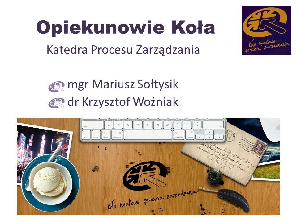 Opiekunowie Koła Katedra Procesu Zarządzania mgr Mariusz Sołtysik dr Krzysztof Woźniak 5
