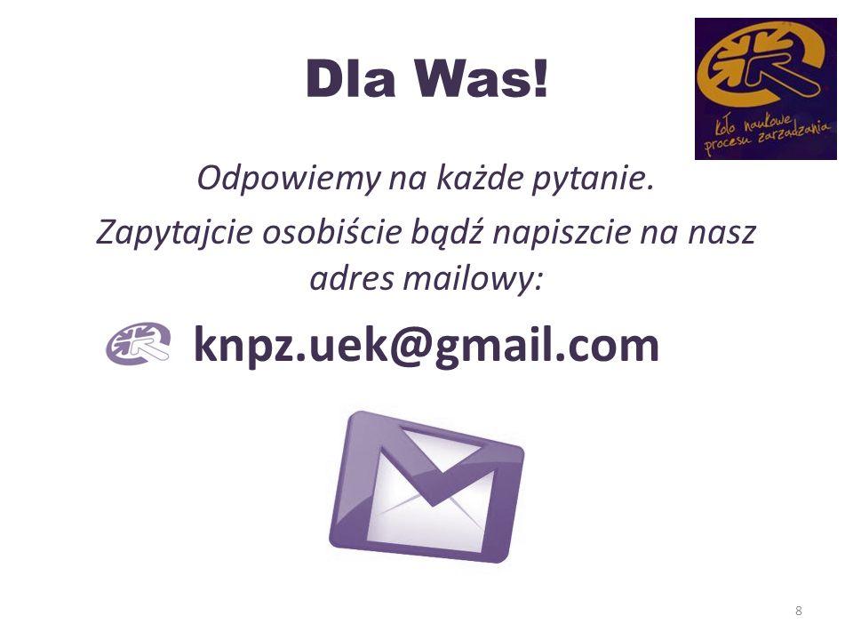 Dla Was! Odpowiemy na każde pytanie. Zapytajcie osobiście bądź napiszcie na nasz adres mailowy: knpz.uek@gmail.com 8