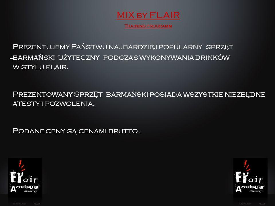 MIX by FLAIR Training programm Prezentujemy Pa Ń stwu najbardziej popularny sprz Ę t barma Ń ski u ż yteczny podczas wykonywania drinków w stylu flair.