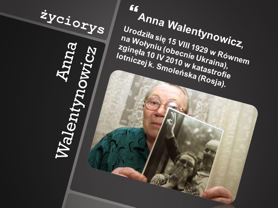 Anna Walentynowicz Anna Walentynowicz, Urodziła się 15 VIII 1929 w Równem na Wołyniu (obecnie Ukraina), zginęła 10 IV 2010 w katastrofie lotniczej k.