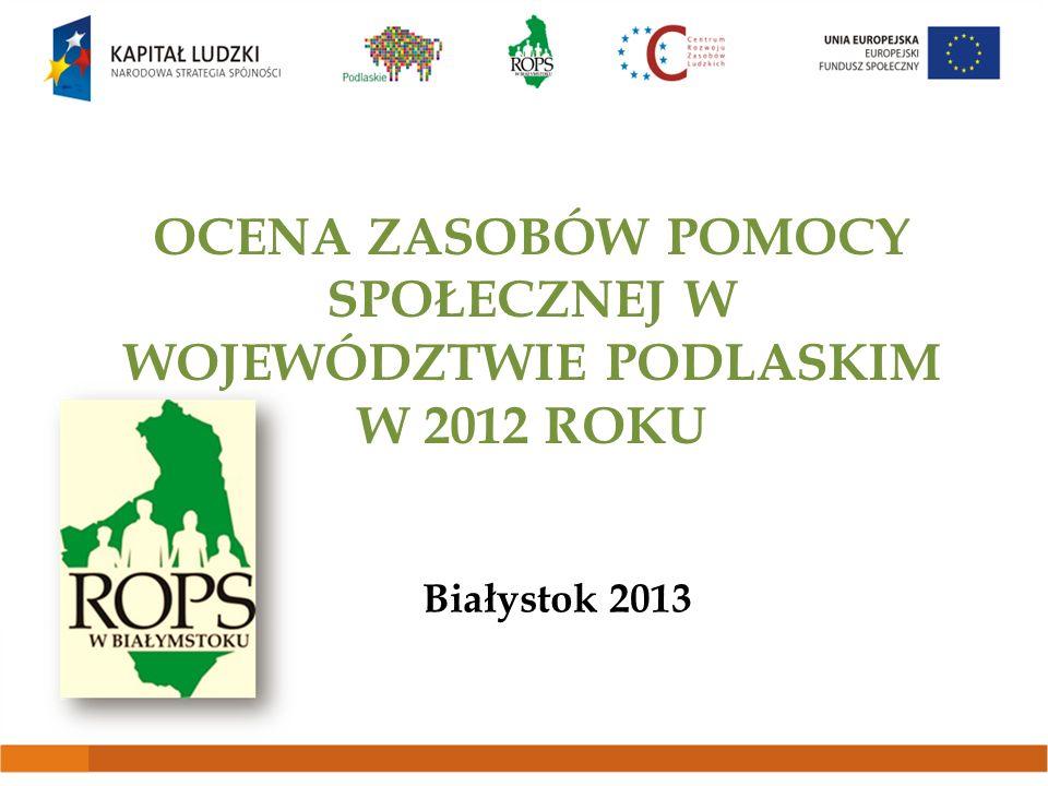 OCENA ZASOBÓW POMOCY SPOŁECZNEJ W WOJEWÓDZTWIE PODLASKIM W 2012 ROKU Białystok 2013