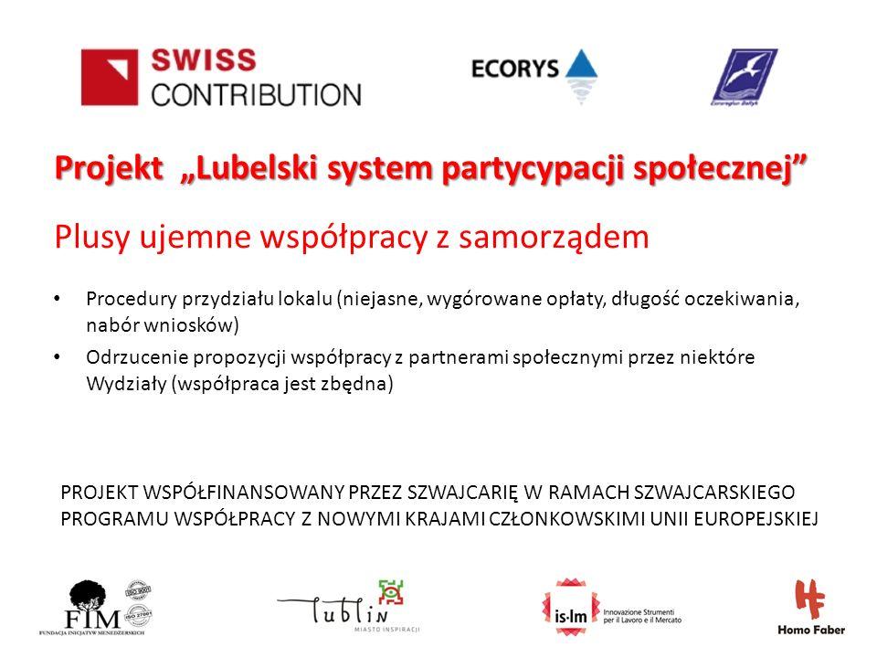 PROJEKT WSPÓŁFINANSOWANY PRZEZ SZWAJCARIĘ W RAMACH SZWAJCARSKIEGO PROGRAMU WSPÓŁPRACY Z NOWYMI KRAJAMI CZŁONKOWSKIMI UNII EUROPEJSKIEJ Projekt Lubelski system partycypacji społecznej Plusy ujemne współpracy z samorządem Procedury przydziału lokalu (niejasne, wygórowane opłaty, długość oczekiwania, nabór wniosków) Odrzucenie propozycji współpracy z partnerami społecznymi przez niektóre Wydziały (współpraca jest zbędna)