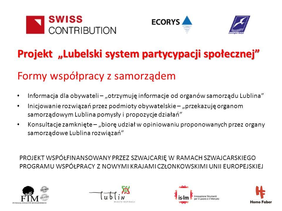 PROJEKT WSPÓŁFINANSOWANY PRZEZ SZWAJCARIĘ W RAMACH SZWAJCARSKIEGO PROGRAMU WSPÓŁPRACY Z NOWYMI KRAJAMI CZŁONKOWSKIMI UNII EUROPEJSKIEJ Projekt Lubelski system partycypacji społecznej Formy współpracy z samorządem Informacja dla obywateli – otrzymuję informacje od organów samorządu Lublina Inicjowanie rozwiązań przez podmioty obywatelskie – przekazuję organom samorządowym Lublina pomysły i propozycje działań Konsultacje zamknięte – biorę udział w opiniowaniu proponowanych przez organy samorządowe Lublina rozwiązań