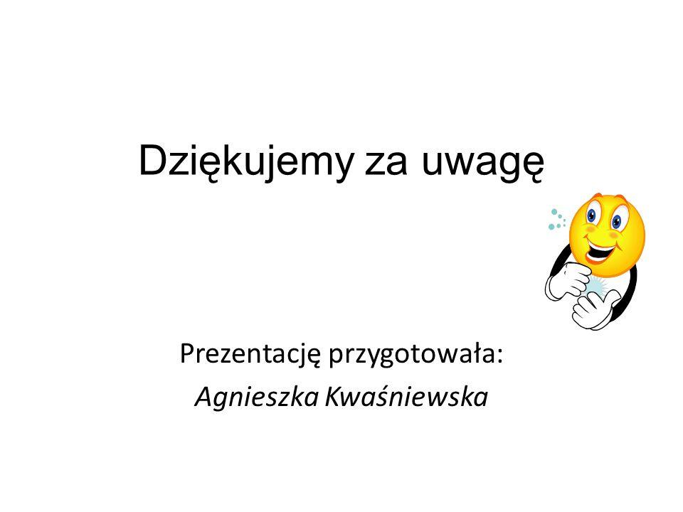 Dziękujemy za uwagę Prezentację przygotowała: Agnieszka Kwaśniewska