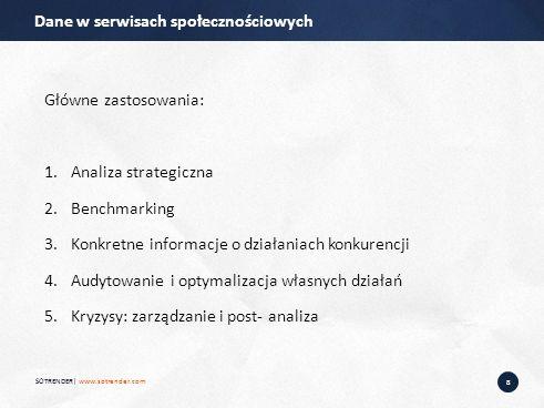 8 Główne zastosowania: 1.Analiza strategiczna 2.Benchmarking 3.Konkretne informacje o działaniach konkurencji 4.Audytowanie i optymalizacja własnych działań 5.Kryzysy: zarządzanie i post- analiza Dane w serwisach społecznościowych SOTRENDER| www.sotrender.com