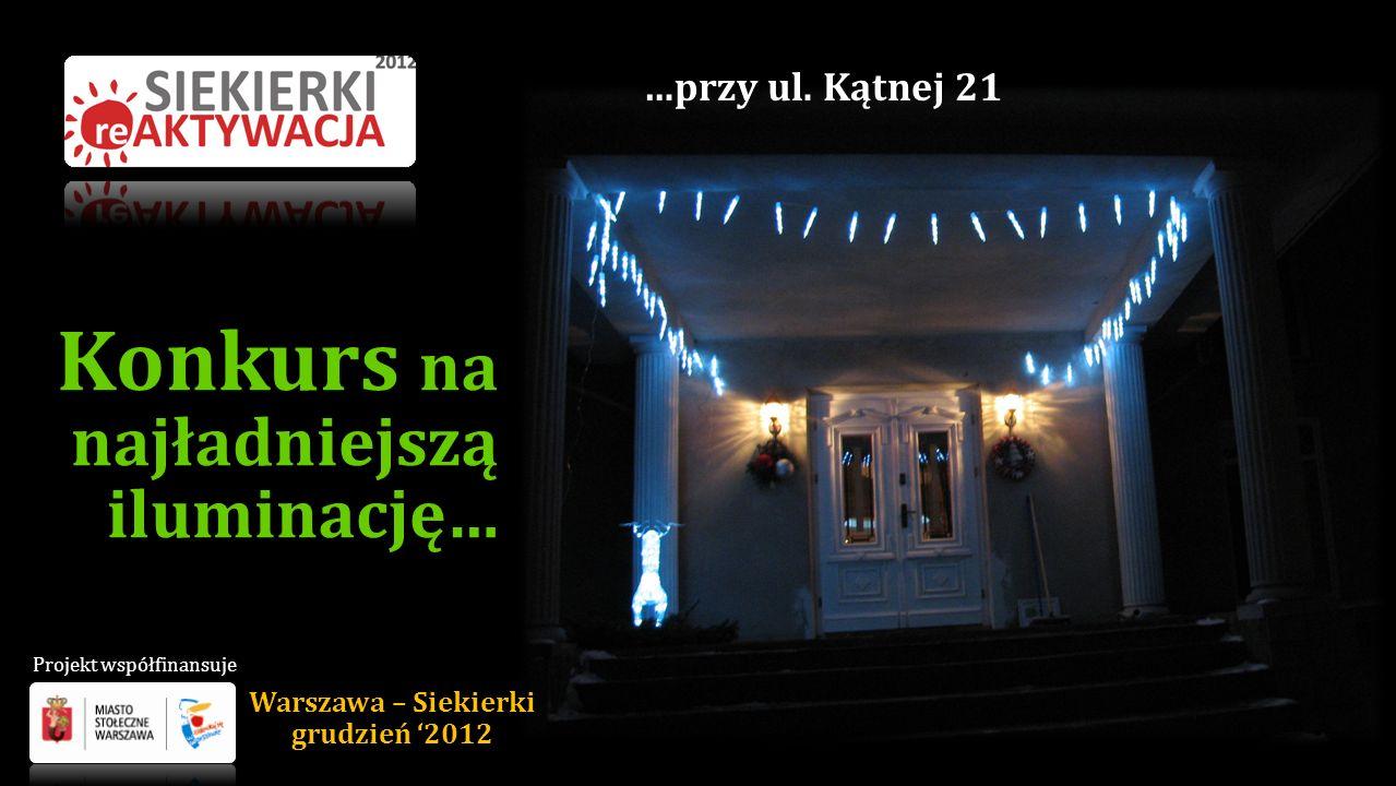 Konkurs na najładniejszą iluminację… …przy ul. Kątnej 21 Warszawa – Siekierki grudzień 2012 Projekt współfinansuje