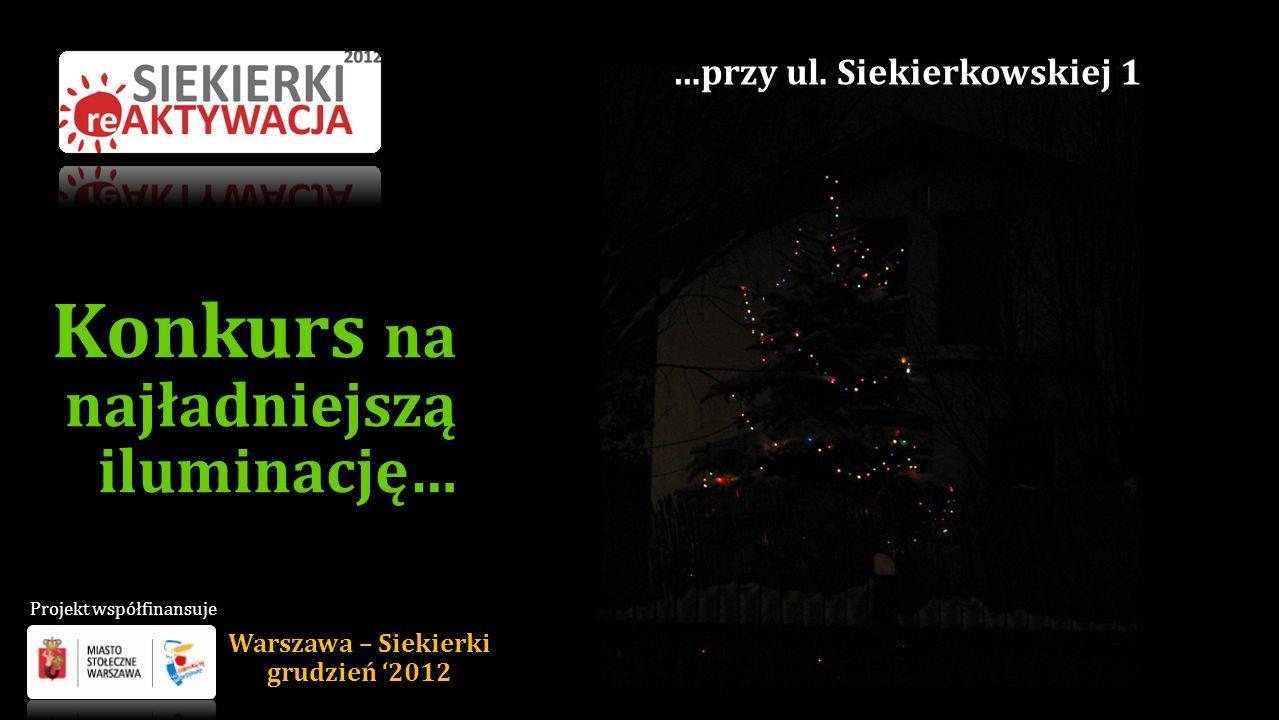 Konkurs na najładniejszą iluminację… …przy ul. Siekierkowskiej 1 Warszawa – Siekierki grudzień 2012 Projekt współfinansuje