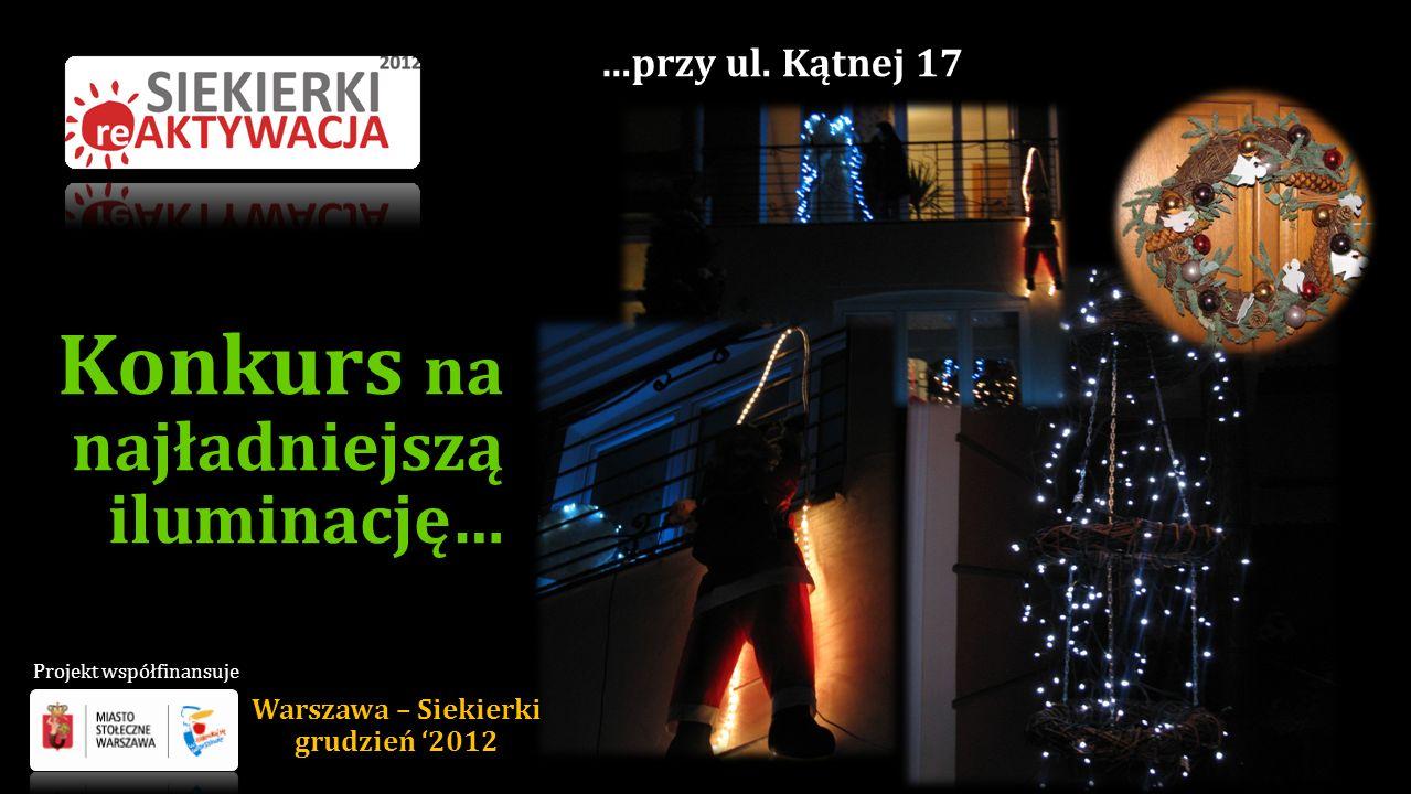Konkurs na najładniejszą iluminację… …przy ul. Kątnej 17 Warszawa – Siekierki grudzień 2012 Projekt współfinansuje