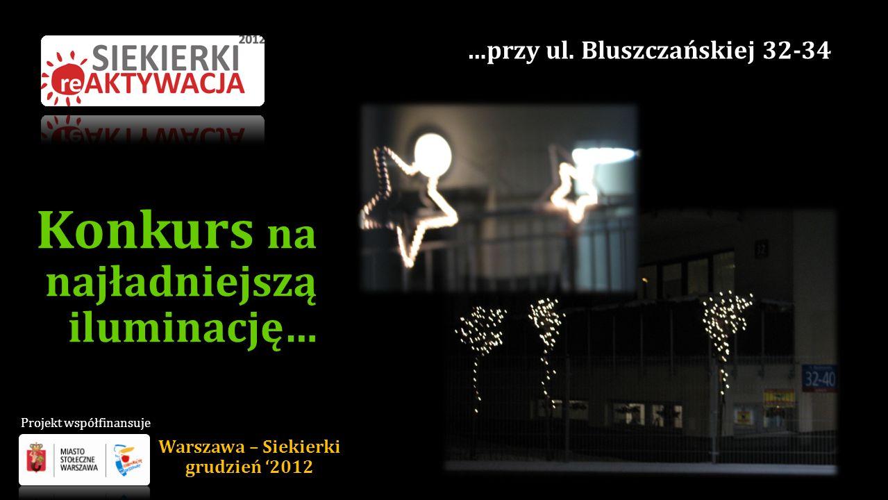 Konkurs na najładniejszą iluminację… Warszawa – Siekierki grudzień 2012 …przy ul. Bluszczańskiej 32-34 Projekt współfinansuje