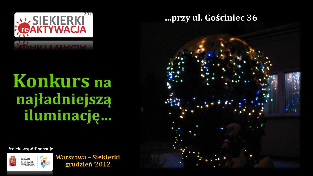 Konkurs na najładniejszą iluminację… …przy ul. Gościniec 36 Warszawa – Siekierki grudzień 2012 Projekt współfinansuje